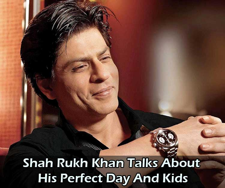 Shah Rukh Khan Talks About His Perfect Day And Kids