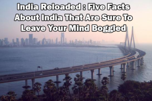 India Reloaded: Five Facts About India That Are Sure To Leave Your Mind Boggled